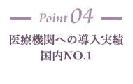 Point04 医療機関への導入実績 国内NO.1